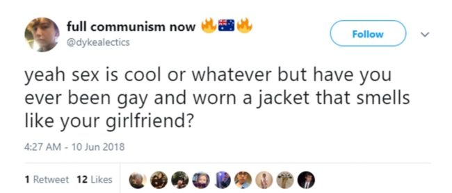 """Yeah sex is cool or whatever but have you ever been gay and worn a jacket that smells like your girlfriend?"""